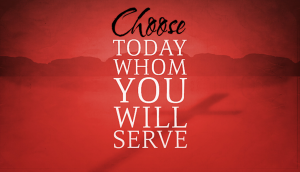 First Things First Choose Whom You Will Serve